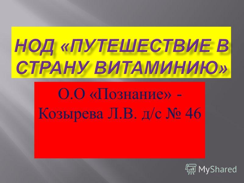 О. О « Познание » - Козырева Л. В. д / с 46