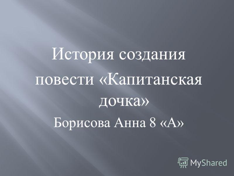 История создания повести « Капитанская дочка » Борисова Анна 8 « А »