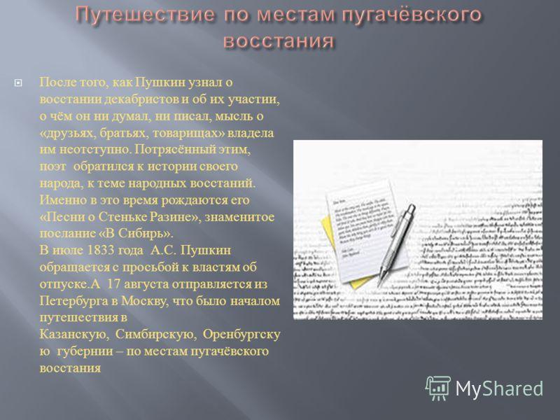 После того, как Пушкин узнал о восстании декабристов и об их участии, о чём он ни думал, ни писал, мысль о « друзьях, братьях, товарищах » владела им неотступно. Потрясённый этим, поэт обратился к истории своего народа, к теме народных восстаний. Име
