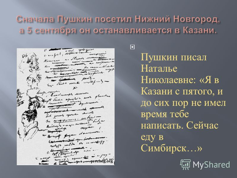 Пушкин писал Наталье Николаевне : « Я в Казани с пятого, и до сих пор не имел время тебе написать. Сейчас еду в Симбирск …»