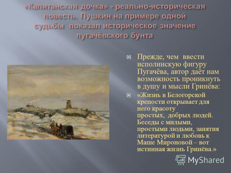 Прежде, чем ввести исполинскую фигуру Пугачёва, автор даёт нам возможность проникнуть в душу и мысли Гринёва : « Жизнь в Белогорской крепости открывает для него красоту простых, добрых людей. Беседы с милыми, простыми людьми, занятия литературой и лю