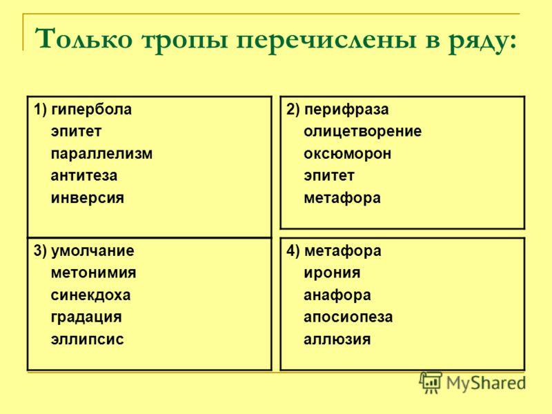 Только тропы перечислены в ряду: 1) гипербола эпитет параллелизм антитеза инверсия 2) перифраза олицетворение оксюморон эпитет метафора 3) умолчание метонимия синекдоха градация эллипсис 4) метафора ирония анафора апосиопеза аллюзия
