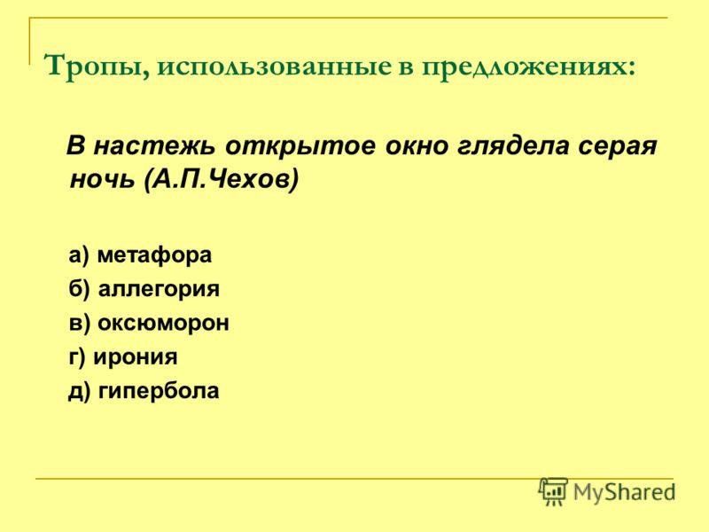 Тропы, использованные в предложениях: В настежь открытое окно глядела серая ночь (А.П.Чехов) а) метафора б) аллегория в) оксюморон г) ирония д) гипербола