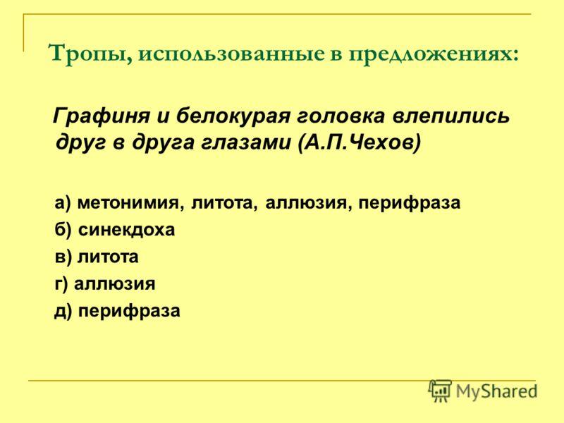 Тропы, использованные в предложениях: Графиня и белокурая головка влепились друг в друга глазами (А.П.Чехов) а) метонимия, литота, аллюзия, перифраза б) синекдоха в) литота г) аллюзия д) перифраза