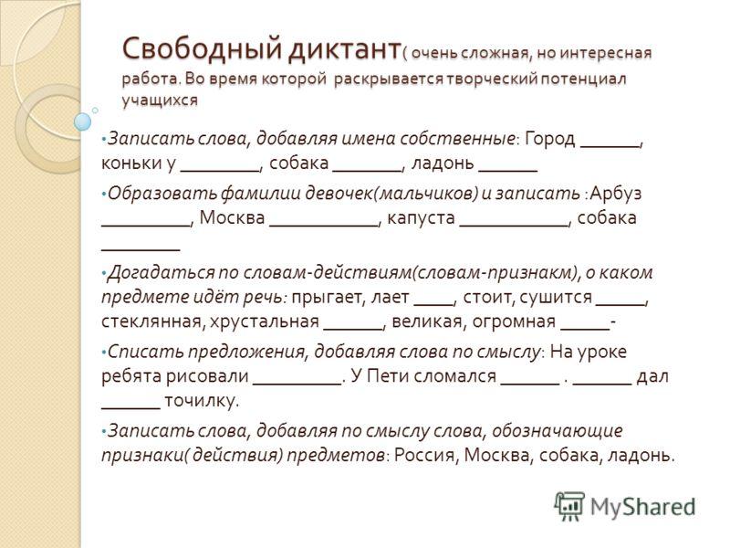Свободный диктант ( очень сложная, но интересная работа. Во время которой раскрывается творческий потенциал учащихся Записать слова, добавляя имена собственные : Город ______, коньки у ________, собака _______, ладонь ______ Образовать фамилии девоче