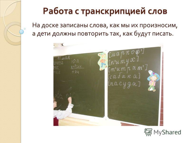 Работа с транскрипцией слов На доске записаны слова, как мы их произносим, а дети должны повторить так, как будут писать.