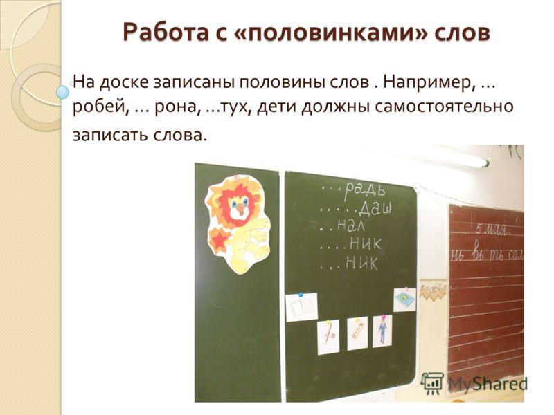 Работа с « половинками » слов На доске записаны половины слов. Например, … робей, … рона, … тух, дети должны самостоятельно записать слова.