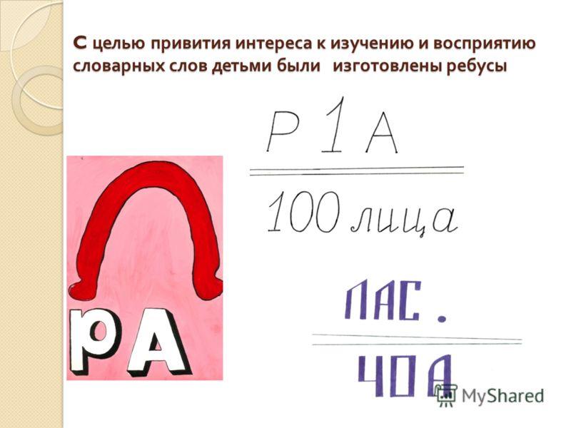 C целью привития интереса к изучению и восприятию словарных слов детьми были изготовлены ребусы