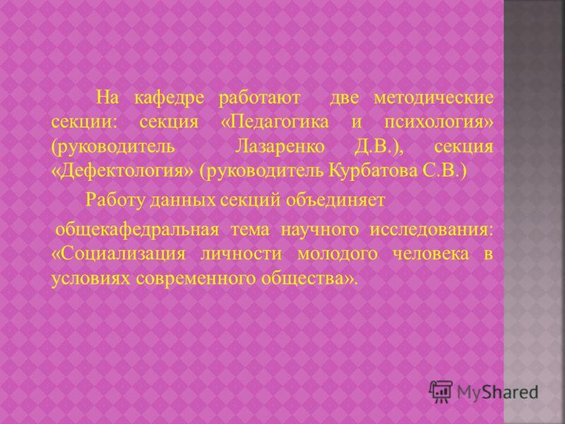 На кафедре работают две методические секции: секция «Педагогика и психология» (руководитель Лазаренко Д.В.), секция «Дефектология» (руководитель Курбатова С.В.) Работу данных секций объединяет общекафедральная тема научного исследования: «Социализаци