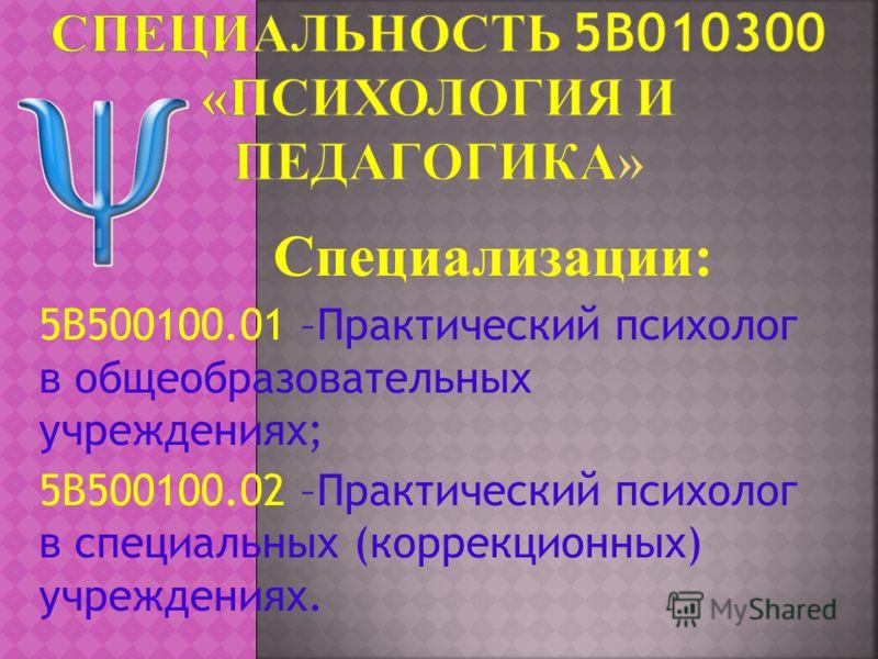 Специализации: 5В500100.01 –Практический психолог в общеобразовательных учреждениях; 5В500100.02 –Практический психолог в специальных (коррекционных) учреждениях.