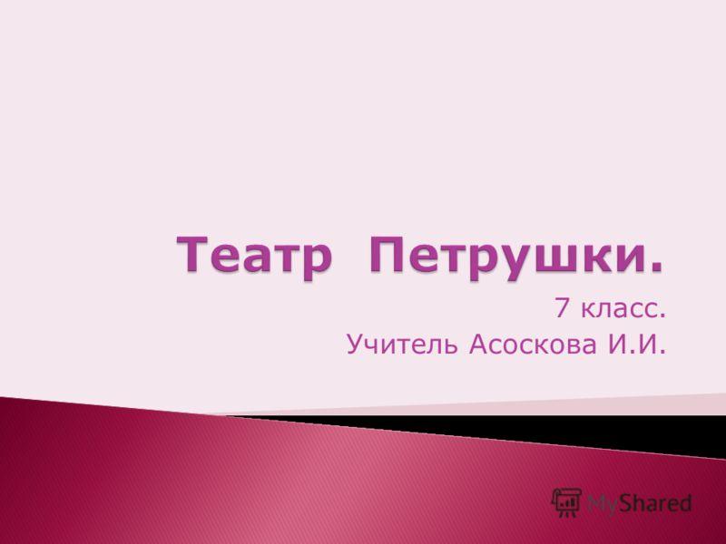 7 класс. Учитель Асоскова И.И.