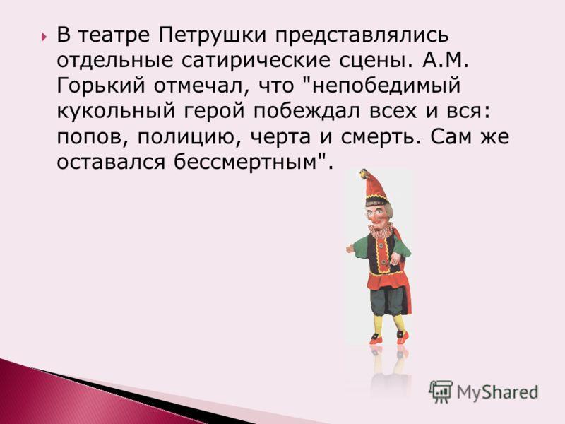 В театре Петрушки представлялись отдельные сатирические сцены. А.М. Горький отмечал, что непобедимый кукольный герой побеждал всех и вся: попов, полицию, черта и смерть. Сам же оставался бессмертным.