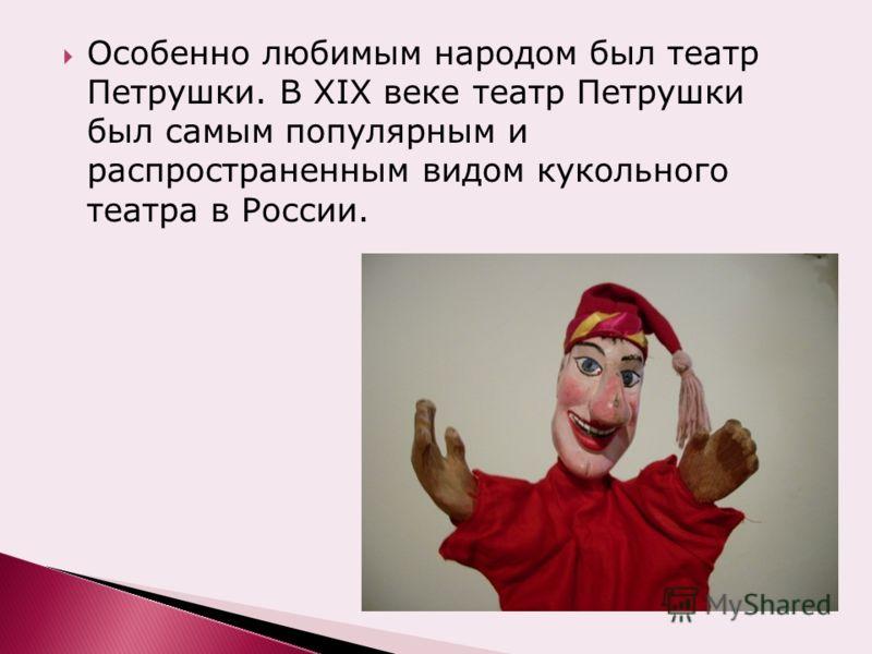 Особенно любимым народом был театр Петрушки. В XIX веке театр Петрушки был самым популярным и распространенным видом кукольного театра в России.