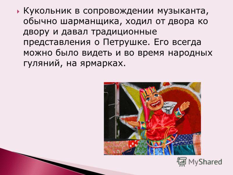 Кукольник в сопровождении музыканта, обычно шарманщика, ходил от двора ко двору и давал традиционные представления о Петрушке. Его всегда можно было видеть и во время народных гуляний, на ярмарках.
