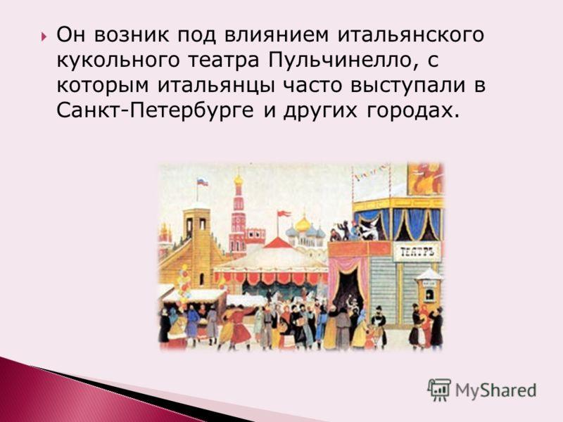 Он возник под влиянием итальянского кукольного театра Пульчинелло, с которым итальянцы часто выступали в Санкт-Петербурге и других городах.