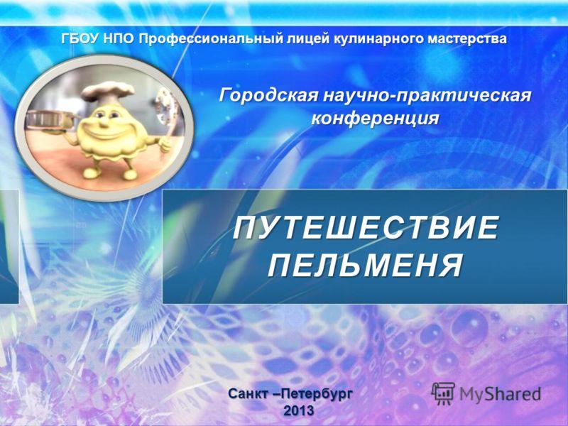 ПУТЕШЕСТВИЕ ПЕЛЬМЕНЯ ГБОУ НПО Профессиональный лицей кулинарного мастерства Санкт –Петербург 2013 Городская научно-практическая конференция