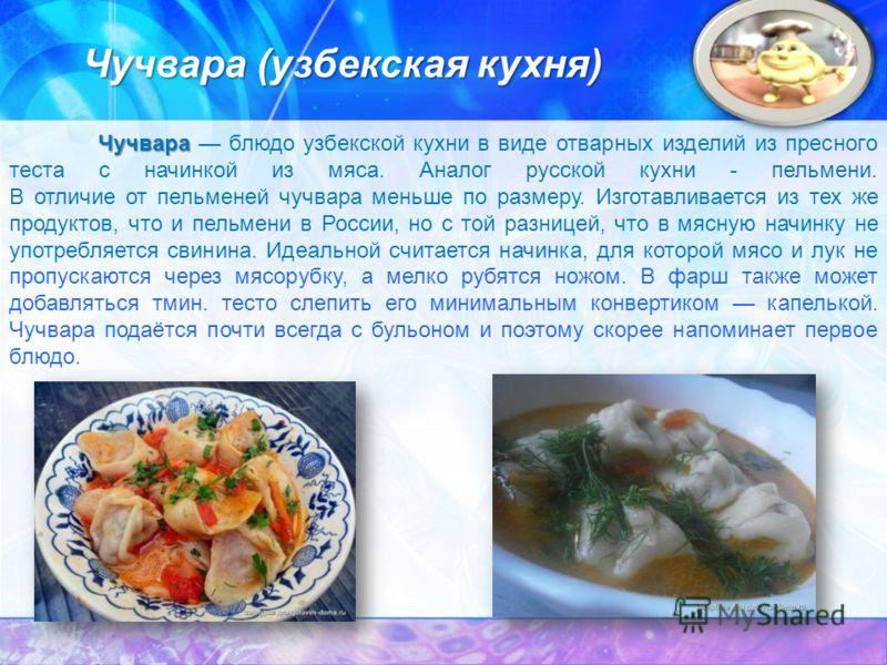 Чучвара Чучвара блюдо узбекской кухни в виде отварных изделий из пресного теста с начинкой из мяса. Аналог русской кухни - пельмени. В отличие от пельменей чучвара меньше по размеру. Изготавливается из тех же продуктов, что и пельмени в России, но с
