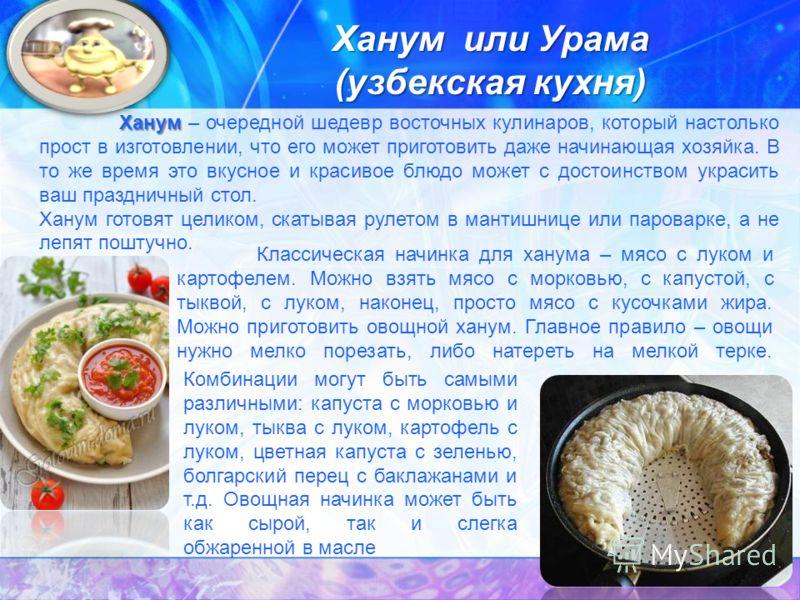 Ханум или Урама (узбекская кухня) Ханум Ханум – очередной шедевр восточных кулинаров, который настолько прост в изготовлении, что его может приготовить даже начинающая хозяйка. В то же время это вкусное и красивое блюдо может с достоинством украсить