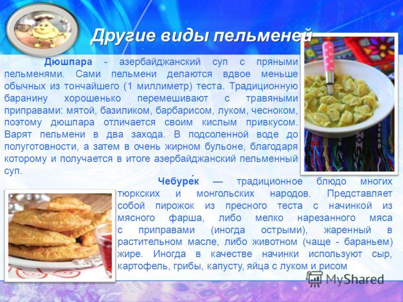 Дюшпара - азербайджанский суп с пряными пельменями. Сами пельмени делаются вдвое меньше обычных из тончайшего (1 миллиметр) теста. Традиционную баранину хорошенько перемешивают с травяными приправами: мятой, базиликом, барбарисом, луком, чесноком, по