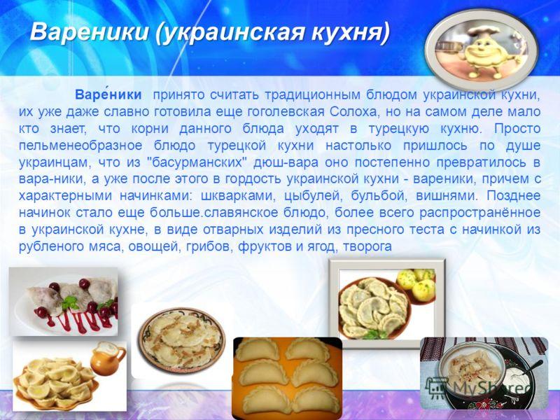 Вареники (украинская кухня) Варе́ники принято считать традиционным блюдом украинской кухни, их уже даже славно готовила еще гоголевская Солоха, но на самом деле мало кто знает, что корни данного блюда уходят в турецкую кухню. Просто пельменеобразное