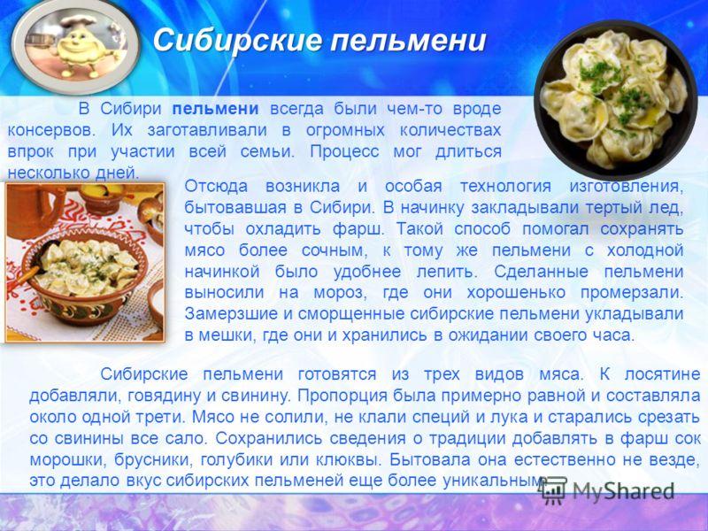 В Сибири пельмени всегда были чем-то вроде консервов. Их заготавливали в огромных количествах впрок при участии всей семьи. Процесс мог длиться несколько дней. Отсюда возникла и особая технология изготовления, бытовавшая в Сибири. В начинку закладыва