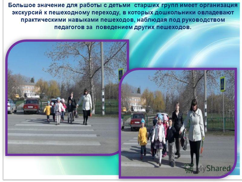 Большое значение для работы с детьми старших групп имеет организация экскурсий к пешеходному переходу, в которых дошкольники овладевают практическими навыками пешеходов, наблюдая под руководством педагогов за поведением других пешеходов.