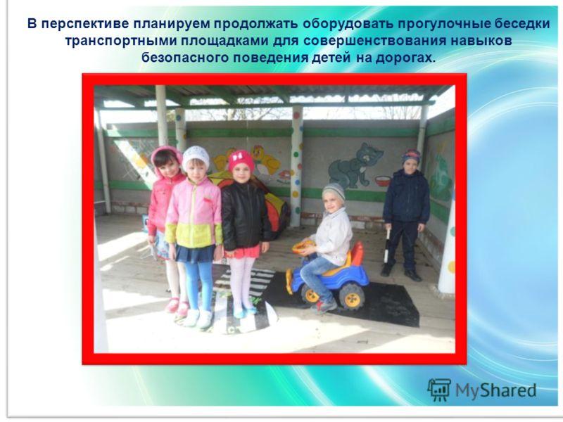 В перспективе планируем продолжать оборудовать прогулочные беседки транспортными площадками для совершенствования навыков безопасного поведения детей на дорогах.