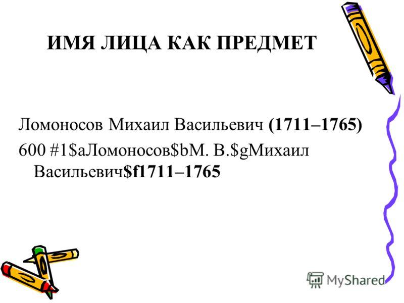 ИМЯ ЛИЦА КАК ПРЕДМЕТ Ломоносов Михаил Васильевич (1711–1765) 600 #1$aЛомоносов$bМ. В.$gМихаил Васильевич$f1711–1765