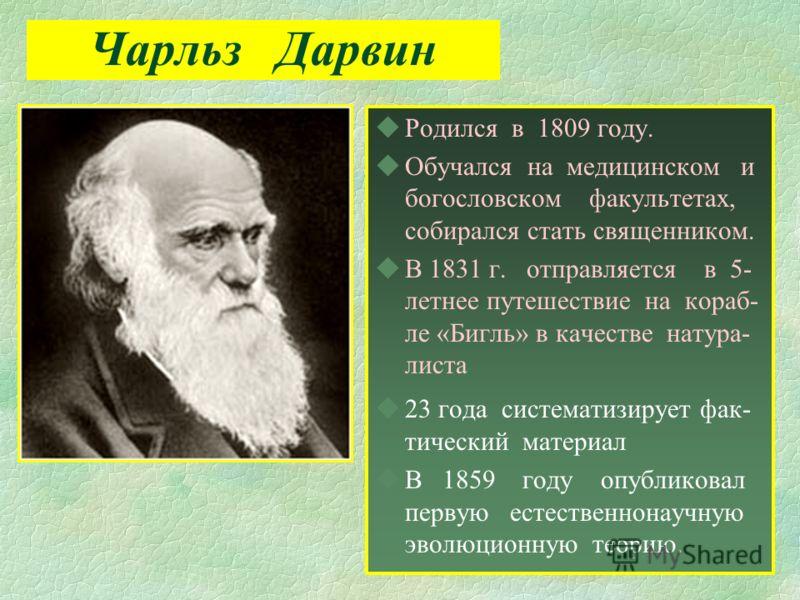 Чарльз Дарвин uРодился в 1809 году. uОбучался на медицинском и богословском факультетах, собирался стать священником. uВ 1831 г. отправляется в 5- летнее путешествие на кораб- ле «Бигль» в качестве натура- листа u23 года систематизирует фак- тический