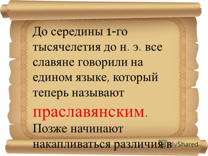 До середины 1- го тысячелетия до н. э. все славяне говорили на едином языке, который теперь называют праславянским. Позже начинают накапливаться различия в языках восточных, западных и южных славян.