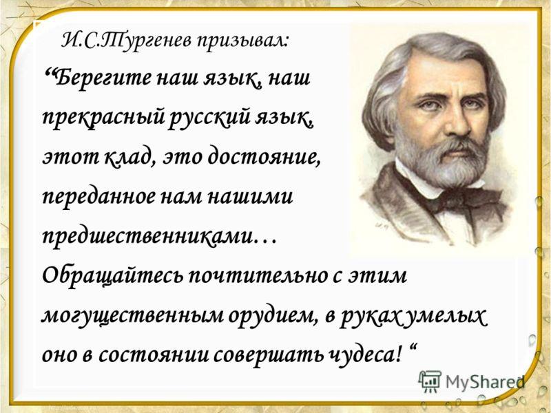 И.С.Тургенев призывал: Берегите наш язык, наш прекрасный русский язык, этот клад, это достояние, переданное нам нашими предшественниками… Обращайтесь почтительно с этим могущественным орудием, в руках умелых оно в состоянии совершать чудеса!