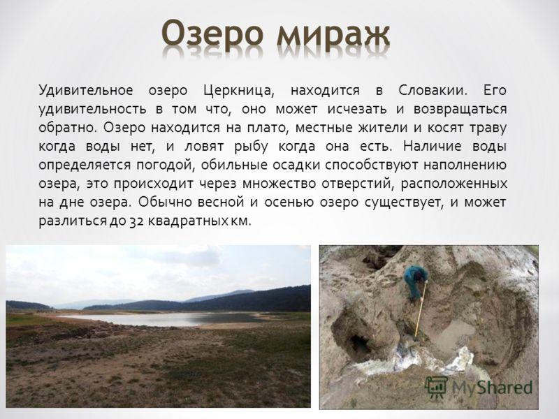 Удивительное озеро Церкница, находится в Словакии. Его удивительность в том что, оно может исчезать и возвращаться обратно. Озеро находится на плато, местные жители и косят траву когда воды нет, и ловят рыбу когда она есть. Наличие воды определяется