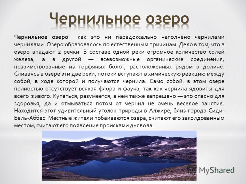 Чернильное озеро как это ни парадоксально наполнено чернилами чернилами. Озеро образовалось по естественным причинам. Дело в том, что в озеро впадают 2 речки. В составе одной реки огромное количество солей железа, а в другой всевозможные органические