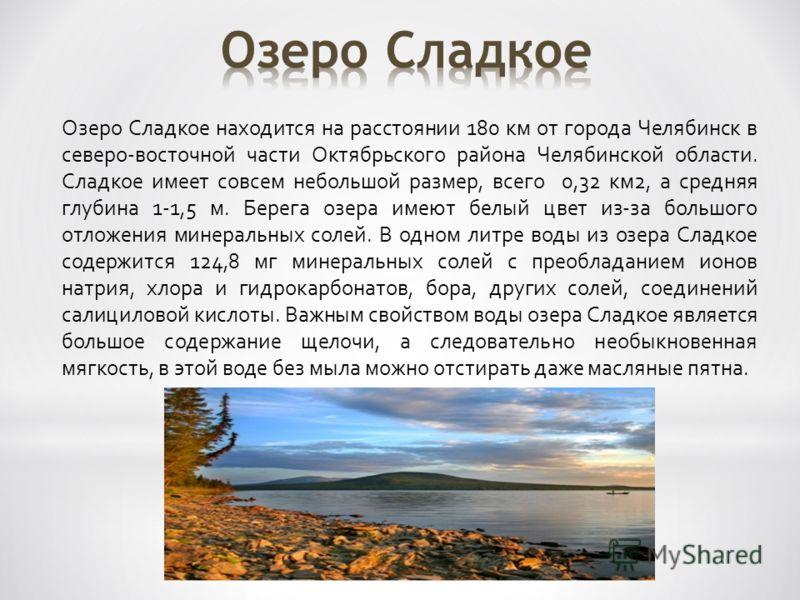 Озеро Cладкое находится на расстоянии 180 км от города Челябинск в северо-восточной части Октябрьского района Челябинской области. Сладкое имеет совсем небольшой размер, всего 0,32 км2, а средняя глубина 1-1,5 м. Берега озера имеют белый цвет из-за б