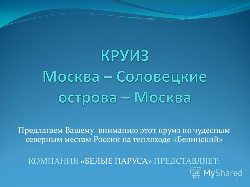 Предлагаем Вашему вниманию этот круиз по чудесным северным местам России на теплоходе «Белинский» КОМПАНИЯ «БЕЛЫЕ ПАРУСА» ПРЕДСТАВЛЯЕТ: 1