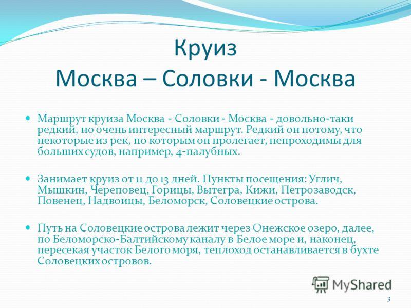 Круиз Москва – Соловки - Москва Маршрут круиза Москва - Соловки - Москва - довольно-таки редкий, но очень интересный маршрут. Редкий он потому, что некоторые из рек, по которым он пролегает, непроходимы для больших судов, например, 4-палубных. Занима
