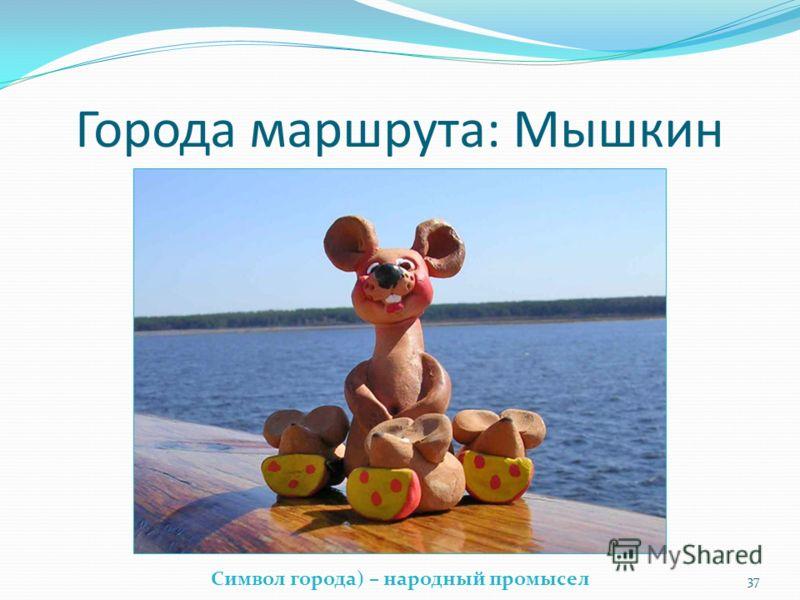Города маршрута: Мышкин Символ города) – народный промысел 37