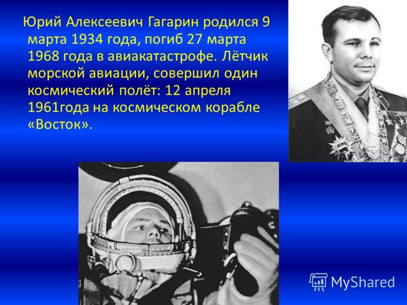 Юрий Алексеевич Гагарин родился 9 марта 1934 года, погиб 27 марта 1968 года в авиакатастрофе. Лётчик морской авиации, совершил один космический полёт: 12 апреля 1961года на космическом корабле «Восток».