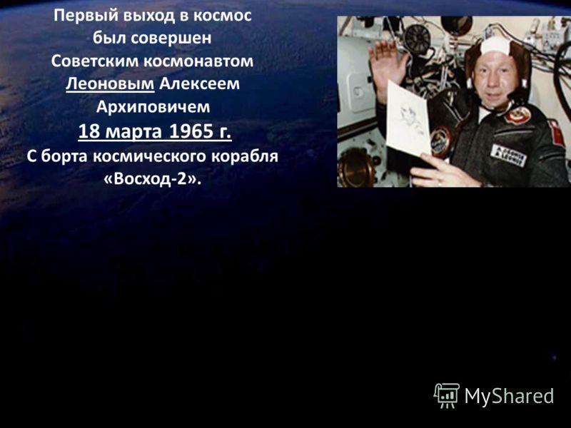 Первый выход в космос был совершен Советским космонавтом Леоновым Алексеем Архиповичем 18 марта 1965 г. С борта космического корабля «Восход-2».