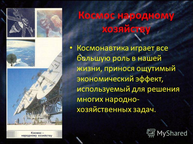 Космос народному хозяйству Космонавтика играет все большую роль в нашей жизни, принося ощутимый экономический эффект, используемый для решения многих народно- хозяйственных задач.