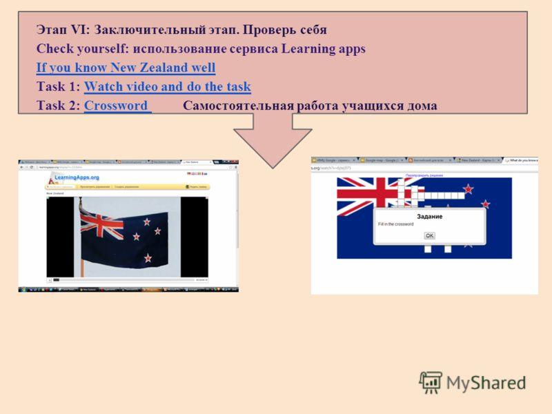 Этап VI: Заключительный этап. Проверь себя Check yourself: использование сервиса Learning apps If you know New Zealand well Task 1: Watch video and do the taskWatch video and do the task Task 2: Crossword Самостоятельная работа учащихся домаCrossword