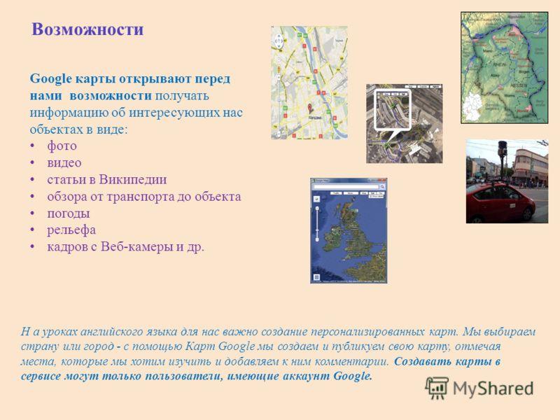 Возможности Google карты открывают перед нами возможности получать информацию об интересующих нас объектах в виде: фото видео статьи в Википедии обзора от транспорта до объекта погоды рельефа кадров с Веб-камеры и др. Н а уроках английского языка для
