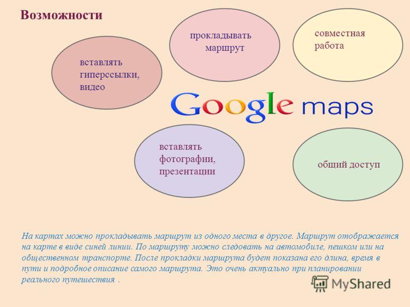Возможности прокладывать маршрут совместная работа общий доступ вставлять гиперссылки, видео вставлять фотографии, презентации На картах можно прокладывать маршрут из одного места в другое. Маршрут отображается на карте в виде синей линии. По маршрут