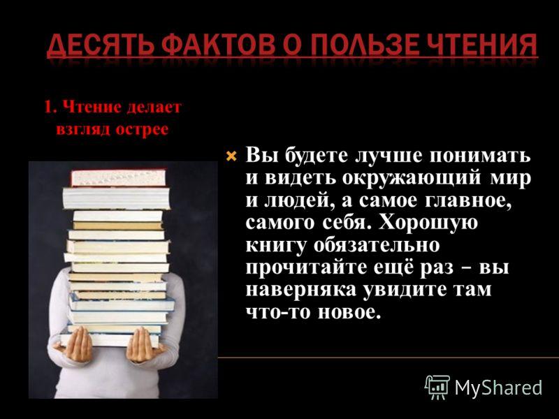1. Чтение делает взгляд острее Вы будете лучше понимать и видеть окружающий мир и людей, а самое главное, самого себя. Хорошую книгу обязательно прочитайте ещё раз – вы наверняка увидите там что-то новое.