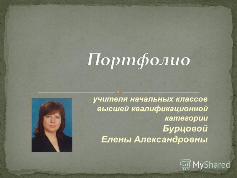 учителя начальных классов высшей квалификационной категории Бурцовой Елены Александровны