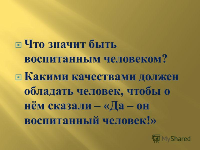 Что значит быть воспитанным человеком ? Какими качествами должен обладать человек, чтобы о нём сказали – « Да – он воспитанный человек !»