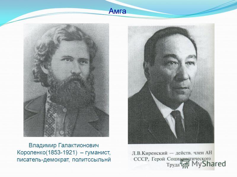 Владимир Галактионович Короленко(1853-1921) – гуманист, писатель-демократ, политссыльнй Амга