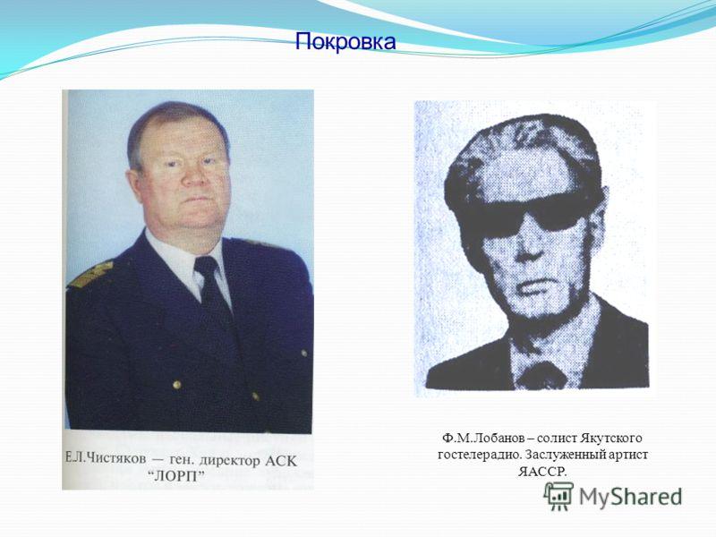 Покровка Ф.М.Лобанов – солист Якутского гостелерадио. Заслуженный артист ЯАССР.