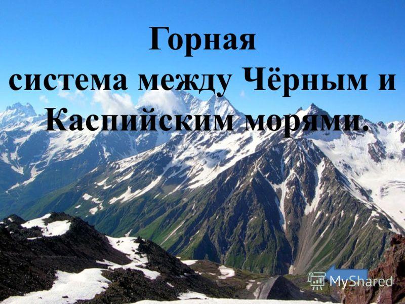 Горная система между Чёрным и Каспийским морями.