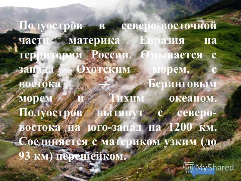 Полуостров в северо-восточной части материка Евразия на территории России. Омывается с запада Охотским морем, с востока Беринговым морем и Тихим океаном. Полуостров вытянут с северо- востока на юго-запад на 1200 км. Соединяется с материком узким (до